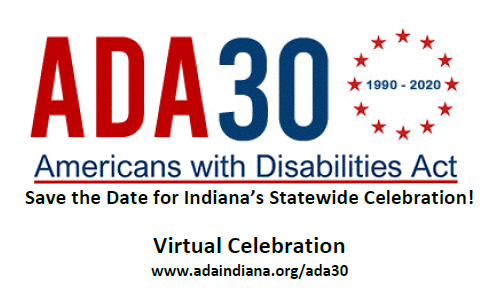 ADA 30 1990-2020 Americans with Disabilities Act  Save the Date for Indiana's Statewide Celebration!  July 24, 2020  11:00 a.m. - 2:00 p.m. ET at the Indianapolis ArtsGarden